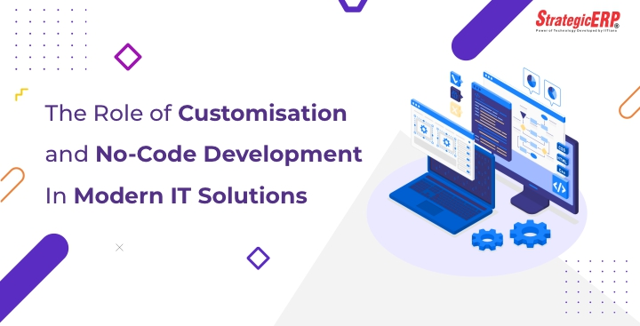 The Role of Customisation and No-Code Development In Modern IT Solutions